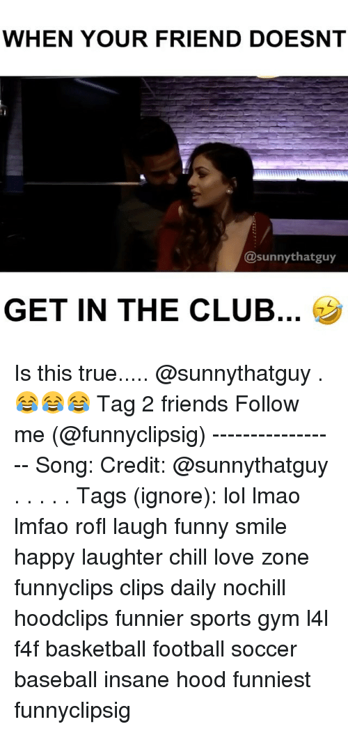 sunnies: WHEN YOUR FRIEND DOESNT  sunny thatguy  GET IN THE CLUB Is this true..... @sunnythatguy .😂😂😂 Tag 2 friends Follow me (@funnyclipsig) ----------------- Song: Credit: @sunnythatguy . . . . . Tags (ignore): lol lmao lmfao rofl laugh funny smile happy laughter chill love zone funnyclips clips daily nochill hoodclips funnier sports gym l4l f4f basketball football soccer baseball insane hood funniest funnyclipsig