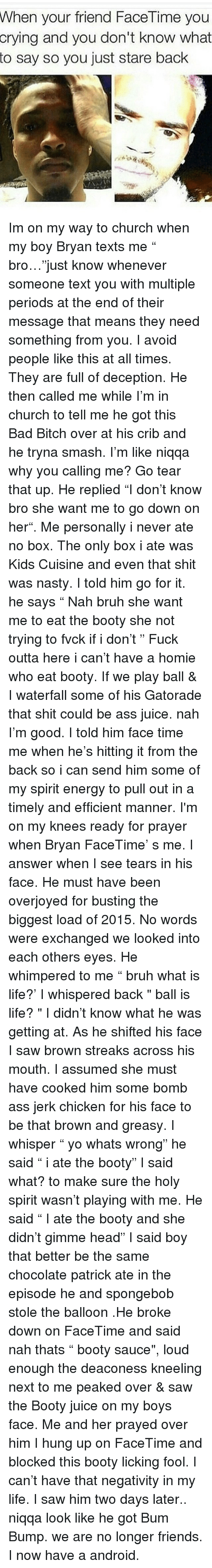 """Play Ball: When your friend FaceTime you  crying and you don't know what  to say so you just stare back  13 Im on my way to church when my boy Bryan texts me """" bro…""""just know whenever someone text you with multiple periods at the end of their message that means they need something from you. I avoid people like this at all times. They are full of deception. He then called me while I'm in church to tell me he got this Bad Bitch over at his crib and he tryna smash. I'm like niqqa why you calling me? Go tear that up. He replied """"I don't know bro she want me to go down on her"""". Me personally i never ate no box. The only box i ate was Kids Cuisine and even that shit was nasty. I told him go for it. he says """" Nah bruh she want me to eat the booty she not trying to fvck if i don't """" Fuck outta here i can't have a homie who eat booty. If we play ball & I waterfall some of his Gatorade that shit could be ass juice. nah I'm good. I told him face time me when he's hitting it from the back so i can send him some of my spirit energy to pull out in a timely and efficient manner. I'm on my knees ready for prayer when Bryan FaceTime' s me. I answer when I see tears in his face. He must have been overjoyed for busting the biggest load of 2015. No words were exchanged we looked into each others eyes. He whimpered to me """" bruh what is life?' I whispered back """" ball is life? """" I didn't know what he was getting at. As he shifted his face I saw brown streaks across his mouth. I assumed she must have cooked him some bomb ass jerk chicken for his face to be that brown and greasy. I whisper """" yo whats wrong"""" he said """" i ate the booty"""" I said what? to make sure the holy spirit wasn't playing with me. He said """" I ate the booty and she didn't gimme head"""" I said boy that better be the same chocolate patrick ate in the episode he and spongebob stole the balloon .He broke down on FaceTime and said nah thats """" booty sauce"""", loud enough the deaconess kneeling next to me peaked over & saw the Booty j"""