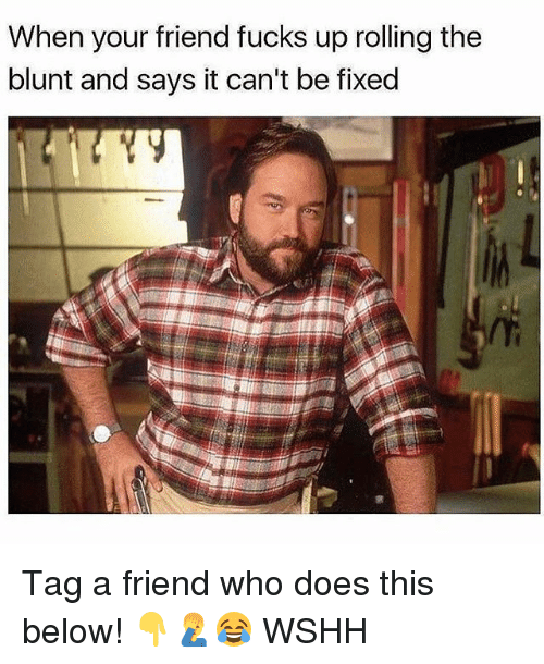 Blunted: When your friend fucks up rolling the  blunt and says it can't be fixed Tag a friend who does this below! 👇🤦♂️😂 WSHH