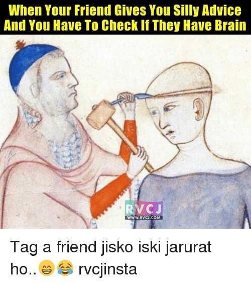 Memes, 🤖, and Silliness: When Your Friend Gives You Silly Advice  And You Have To Check If They Have Brain  RV CJ  WWW. RVCJ.COM Tag a friend jisko iski jarurat ho..😁😂 rvcjinsta