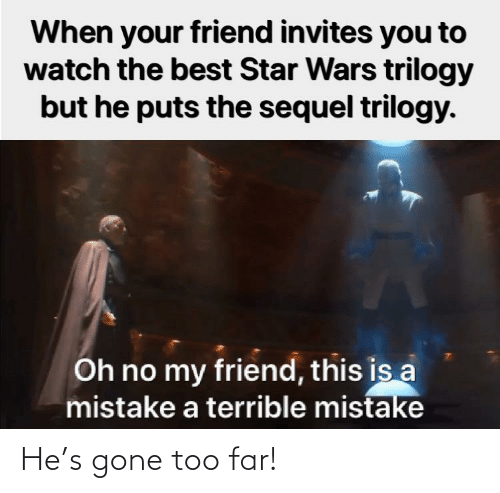 too far: When your friend invites you to  watch the best Star Wars trilogy  but he puts the sequel trilogy.  Oh no my friend, this is a  mistake a terrible mistake He's gone too far!