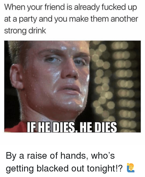Memes, Party, and Blacked: When your friend is already fucked up  at a party and you make them another  strong drink  IFHE DIES, HE DIES By a raise of hands, who's getting blacked out tonight!? 🙋♂️