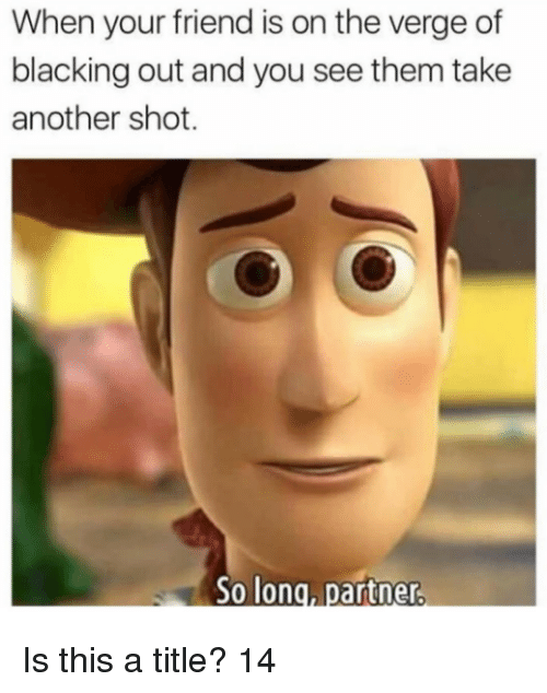 So Long Partner: When your friend is on the verge of  blacking out and you see them take  another shot.  So long, partner Is this a title? 14
