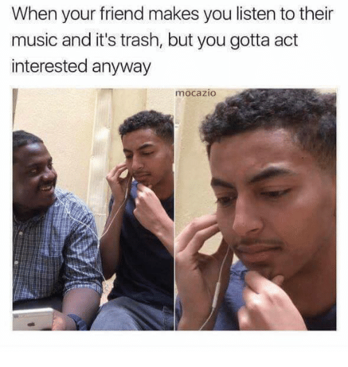 Memes, Music, and Trash: When your friend makes you listen to their  music and it's trash, but you gotta act  interested anyway  mocazio