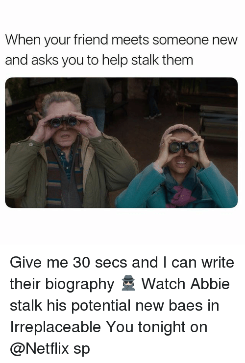 biography: When your friend meets someone new  and asks you to help stalk them Give me 30 secs and I can write their biography 🕵🏻♀️ Watch Abbie stalk his potential new baes in Irreplaceable You tonight on @Netflix sp