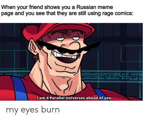 Russian Meme: When your friend shows you a Russian meme  page and you see that they are still using rage comics:  I am 4 Parallel Universes ahead of you. my eyes burn