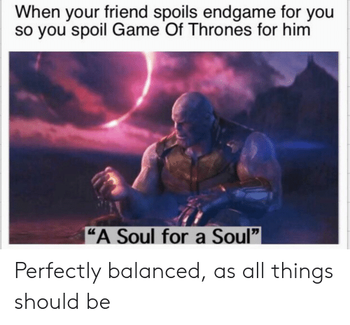 "Game of Thrones, Game, and Soul: When your friend spoils endgame for you  so you spoil Game Of Thrones for hinm  ""A Soul for a Soul"" Perfectly balanced, as all things should be"