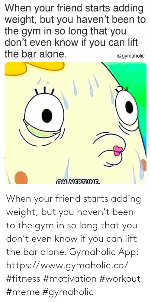 so long: When your friend starts adding weight, but you haven't been to the gym in so long that you don't even know if you can lift the bar alone.  Gymaholic App: https://www.gymaholic.co/  #fitness #motivation #workout #meme #gymaholic