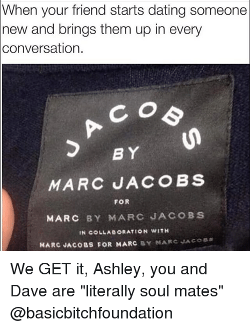 """Dating, Friends, and Ups: When your friend starts dating someone  new and brings them up in every  conversation.  BY  MARC JACOBS  FOR  MARC BY MARC JACOBS  IN COLLAe ORATION WITH  MARC JACOBS FOR MARC  BY MARC JACOBS We GET it, Ashley, you and Dave are """"literally soul mates"""" @basicbitchfoundation"""