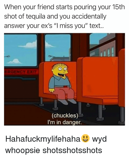 """Ex's, Funny, and Wyd: When your friend starts pouring your 15th  shot of tequila and you accidentally  answer your ex's """"Imiss you"""" text.  (chuckles)  I'm in danger. Hahafuckmylifehaha😃 wyd whoopsie shotsshotsshots"""