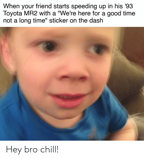 "Cars, Chill, and Toyota: When your friend starts speeding up in his '93  Toyota MR2 with a ""We're here for a good time  not a long time"" sticker on the dash Hey bro chill!"