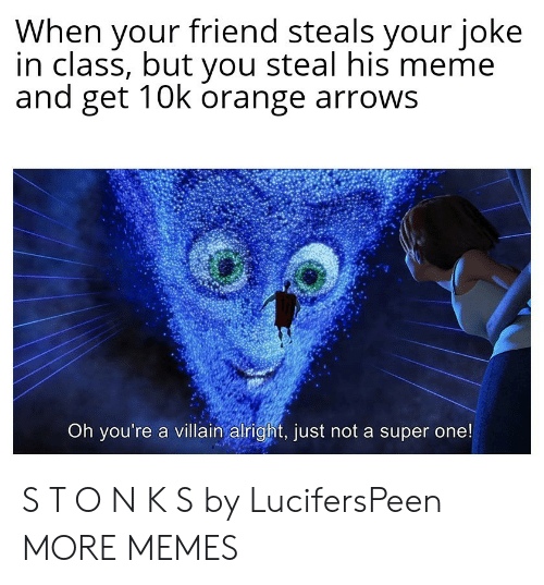 Villain: When your friend steals your joke  in class, but you steal his meme  and get 10k orange arrows  Oh you're a villain alright, just not a super one! S T O N K S by LucifersPeen MORE MEMES