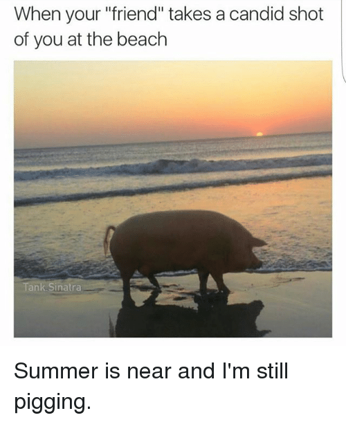 """candids: When your """"friend"""" takes a candid shot  of you at the beach  A  Tank Sinatra Summer is near and I'm still pigging."""