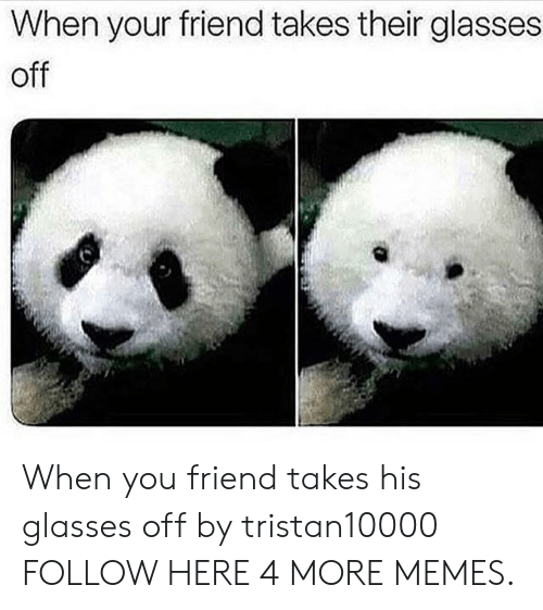 Dank, Memes, and Target: When your friend takes their glasses  off  ww When you friend takes his glasses off by tristan10000 FOLLOW HERE 4 MORE MEMES.
