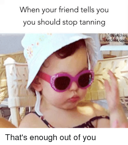 Tanning, Girl Memes, and Com: When your friend tells you  you should stop tanning  abetches  ches.com That's enough out of you