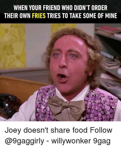 9gag, Food, and Memes: WHEN YOUR FRIEND WHO DIDN'T ORDER  THEIR OWN FRIES TRIES TO TAKE SOME OF MINE Joey doesn't share food Follow @9gaggirly - willywonker 9gag