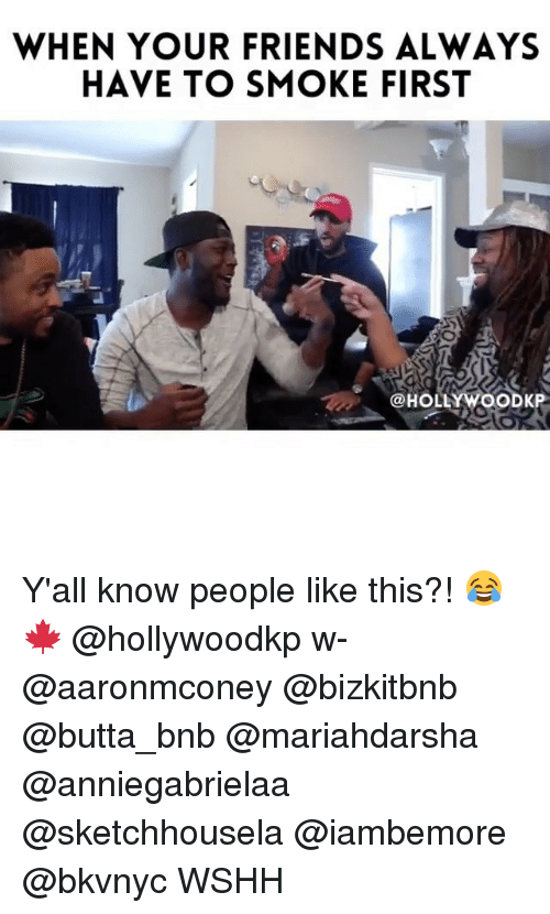 Friends, Memes, and Wshh: WHEN YOUR FRIENDS ALWAYS  HAVE TO SMOKE FIRST  @HOLLYWOODKP Y'all know people like this?! 😂🍁 @hollywoodkp w- @aaronmconey @bizkitbnb @butta_bnb @mariahdarsha @anniegabrielaa @sketchhousela @iambemore @bkvnyc WSHH