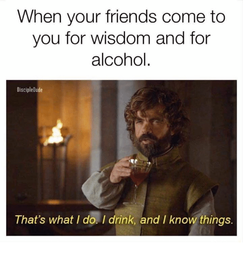 Friends, Game of Thrones, and Alcohol: When your friends come to  you for wisdom and for  alcohol.  DiscipleDude  That's what I do. I drink, and I know things.