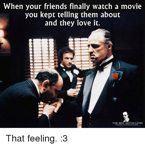 movie line: When your friends finally watch a movie  you kept telling them about  and they love it.  THE BEST MOVIE LINES That feeling. :3