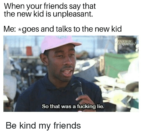 Friends, Fucking, and Kid: When your friends say that  the new kid is unpleasant.  Me: goes and talks to the new kid  '-宝  So that was a fücking lie. Be kind my friends