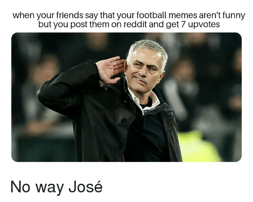 Football Memes: when your friends say that your football memes aren't funny  but you post them on reddit and get 7 upvotes