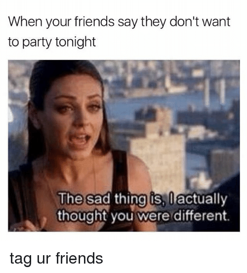 Memes, 🤖, and Sadly: When your friends say they don't want  to party tonight  sad thing is,  ifactually  The  thought you were different. tag ur friends