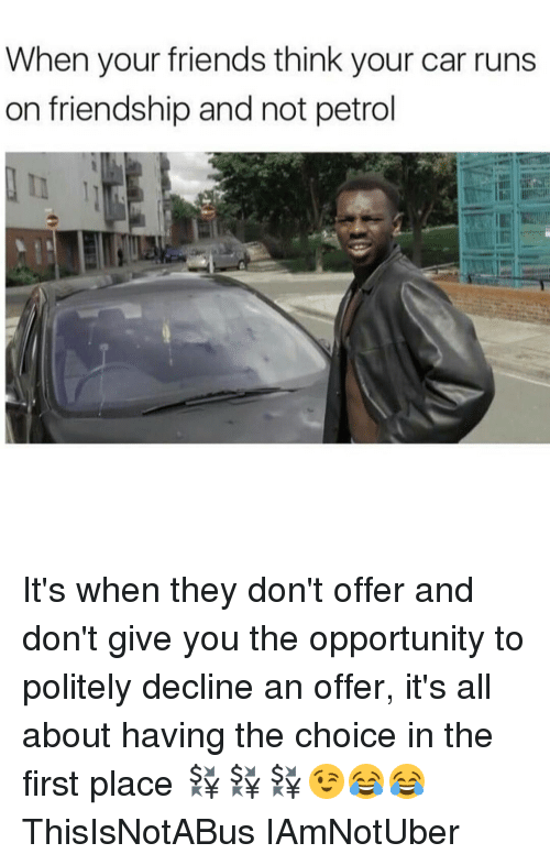 Politeism: When your friends think your car runs  on friendship and not petrol It's when they don't offer and don't give you the opportunity to politely decline an offer, it's all about having the choice in the first place 💱💱💱😉😂😂 ThisIsNotABus IAmNotUber