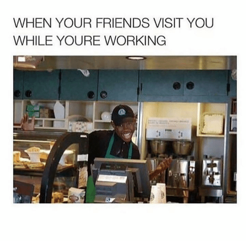 Friends, Working, and You: WHEN YOUR FRIENDS VISIT YOU  WHILE YOURE WORKING