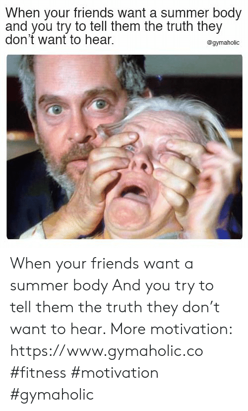 Summer Body: When your friends want a summer body  and you try to tell them the truth they  don't want to hear.  @gymaholic When your friends want a summer body  And you try to tell them the truth they don't want to hear.  More motivation: https://www.gymaholic.co  #fitness #motivation #gymaholic