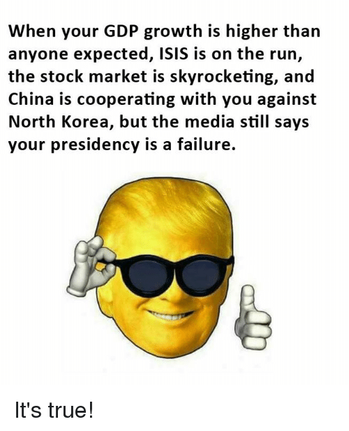 Marketable: When your GDP growth is higher than  anyone expected, ISIS is on the run,  the stock market is skyrocketing, and  China is cooperating with you against  North Korea, but the media still says  your presidency is a failure. It's true!