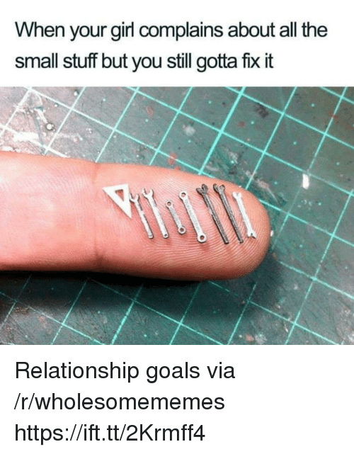 Goals, Relationship Goals, and Girl: When your girl complains about all the  small stuff but you still gotta fix it Relationship goals via /r/wholesomememes https://ift.tt/2Krmff4