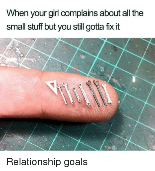 Goals, Relationship Goals, and Girl: When your girl complains about all the  small stuff but you still gotta fix it Relationship goals
