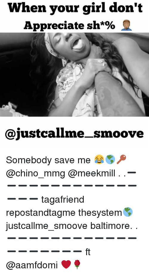 Memes, Appreciate, and Baltimore: When your girl don't  Appreciate sh*%  justcallme-_smoove Somebody save me 😂🌎🔑 @chino_mmg @meekmill . .➖➖➖➖➖➖➖➖➖➖➖➖➖➖➖➖ tagafriend repostandtagme thesystem🌎 justcallme_smoove baltimore. .➖➖➖➖➖➖➖➖➖➖➖➖➖➖➖➖➖➖➖ ft @aamfdomi ❤️🌹
