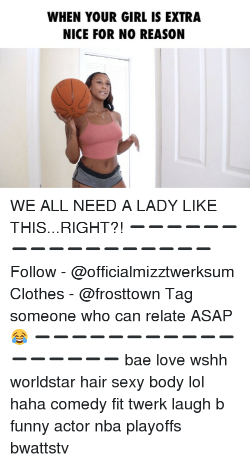 Bae, Clothes, and Funny: WHEN YOUR GIRL IS EXTRA  NICE FOR NO REASON WE ALL NEED A LADY LIKE THIS...RIGHT?! ➖➖➖➖➖➖➖➖➖➖➖➖➖➖➖➖➖ Follow - @officialmizztwerksum Clothes - @frosttown Tag someone who can relate ASAP 😂 ➖➖➖➖➖➖➖➖➖➖➖➖➖➖➖➖➖ bae love wshh worldstar hair sexy body lol haha comedy fit twerk laugh b funny actor nba playoffs bwattstv