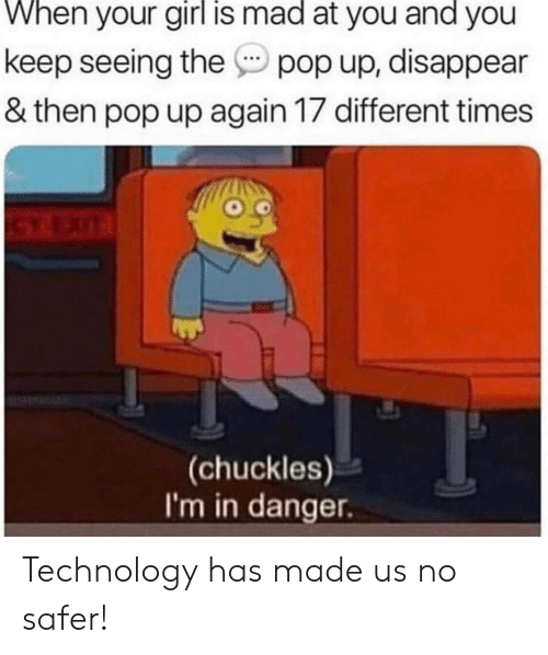 Pop, Girl, and Technology: When your girl is mad at you and you  pop up, disappear  & then pop up again 17 different times  keep seeing the  CY EXIT  (chuckles)  I'm in danger. Technology has made us no safer!