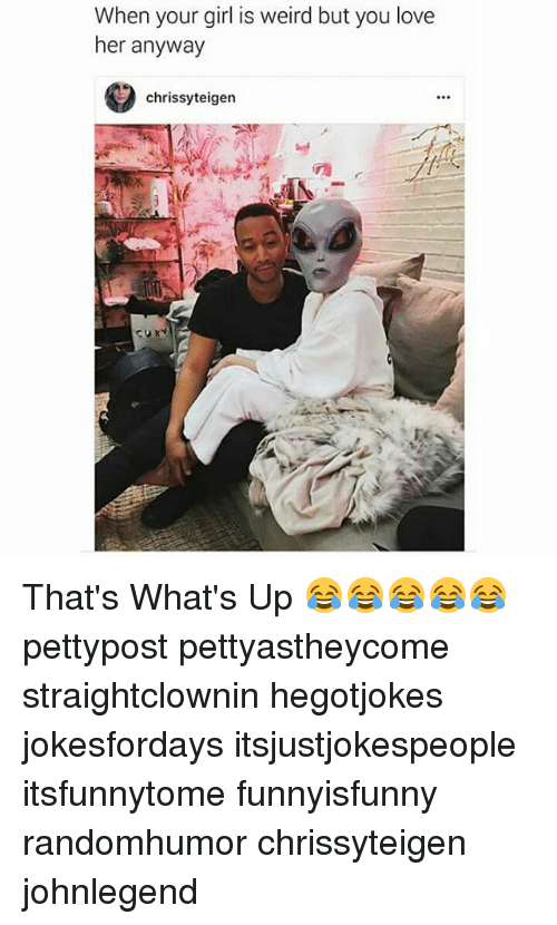 Chrissy Teigen, Love, and Memes: When your girl is weird but you love  her anyway  chrissy teigen  ATF That's What's Up 😂😂😂😂😂 pettypost pettyastheycome straightclownin hegotjokes jokesfordays itsjustjokespeople itsfunnytome funnyisfunny randomhumor chrissyteigen johnlegend