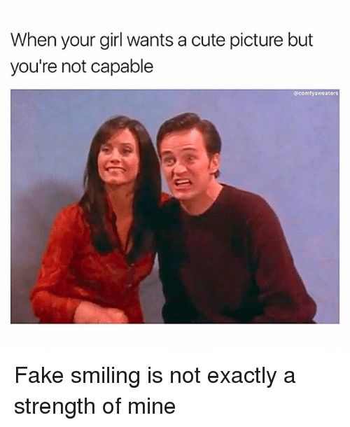 Cute, Fake, and Memes: When your girl wants a cute picture but  you're not capable  @comfysweaters Fake smiling is not exactly a strength of mine