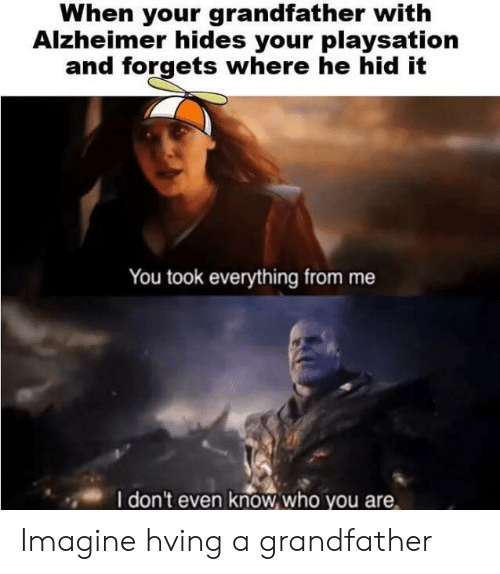 Alzheimer, Imagine, and Hid: When your grandfather with  Alzheimer hides your playsation  and forgets where he hid it  You took everything from me  I don't even knowwho you Imagine hving a grandfather
