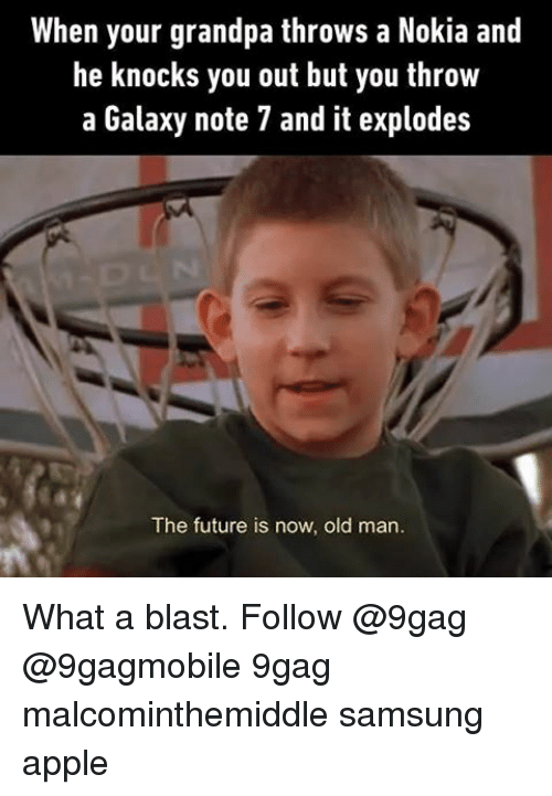 Appl: When your grandpa throws a Nokia and  he knocks you out but you throw  a Galaxy note 7 and it explodes  The future is now, old man. What a blast. Follow @9gag @9gagmobile 9gag malcominthemiddle samsung apple