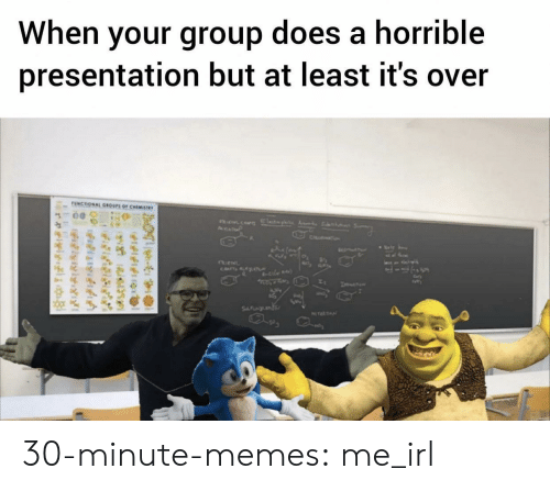 horrible: When your group does a horrible  presentation but at least it's over  UNCTIONAL GROUPS OF CHEMISTWY  AsP  CH  CATsALAT  le  SFNL  NTEATN  e  felfitng  relylgi 30-minute-memes:  me_irl
