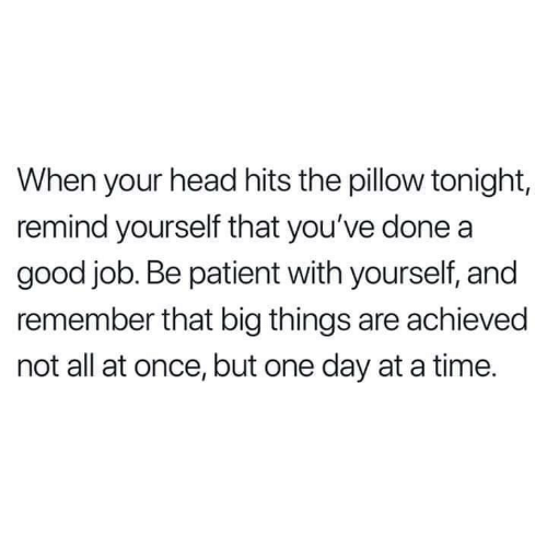 Dank, Head, and Good: When your head hits the pillow tonight,  remind yourself that you've done a  good job. Be patient with yourself, and  remember that big things are achieved  not all at once, but one day at a time.