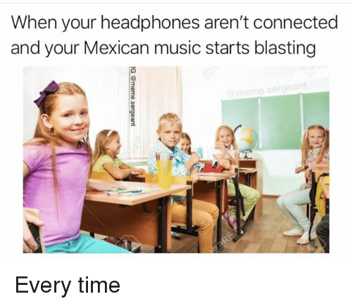 Meme, Memes, and Music: When your headphones aren't connected  and your Mexican music starts blasting  meme  .sergeant Every time