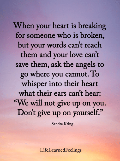 "Love, Memes, and Angels: When your heart is breaking  for someone who is broken,  but your words can't reach  them and your love can't  save them, ask the angels to  go where you cannot. To  whisper into their heart  what their ears can't hear:  ""We will not give up on you.  Don't give up on yourself.""  - Sandra Kring  LifeLearnedFeelings"