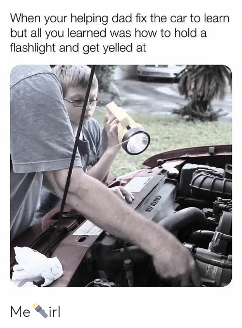 Flashlight: When your helping dad fix the car to learn  but all you learned was how to hold a  flashlight and get yelled at Me🔦irl