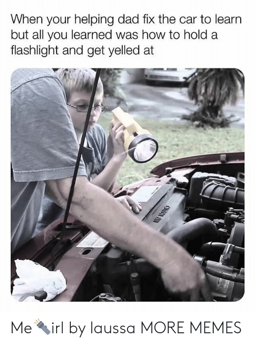 Dad, Dank, and Memes: When your helping dad fix the car to learn  but all you learned was how to hold a  flashlight and get yelled at Me🔦irl by laussa MORE MEMES