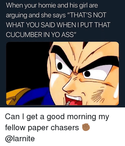 """Ass, Homie, and Yo: When your homie and his girl are  arguing and she says """"THAT'S NOT  WHAT YOU SAID WHENIPUT THAT  CUCUMBER IN YO ASS"""" Can I get a good morning my fellow paper chasers ✊🏾 @larnite"""