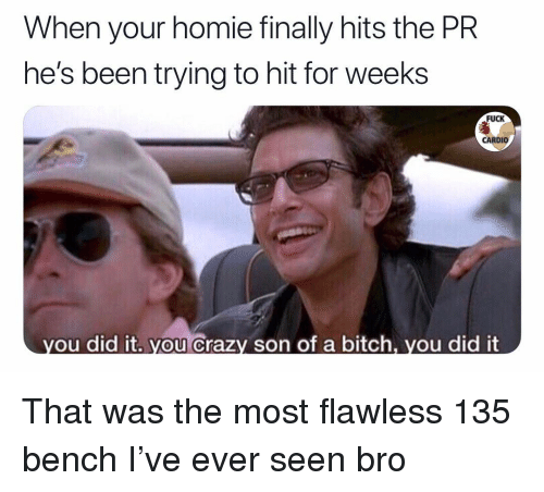 flawless: When your homie finally hits the PR  he's been trying to hit for weeks  FUCK  CARDIO  ou did it. you Crazy son of a bitch, vou did it That was the most flawless 135 bench I've ever seen bro
