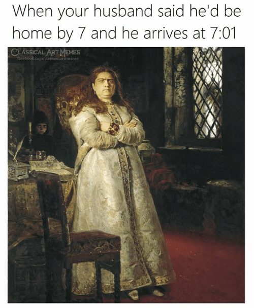 Facebook, Memes, and facebook.com: When your husband said he'd be  home by 7 and he arrives at 7:01  CLASSICAL ART MEMES  facebook.com/classicnlartmemes
