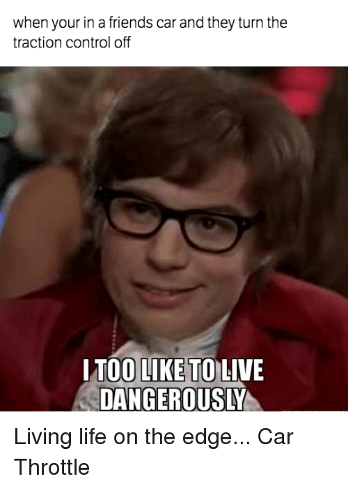 live dangerously: when your in a friends car and they turn the  traction control off  I TOO LIKE TO LIVE  DANGEROUSLY Living life on the edge... Car Throttle