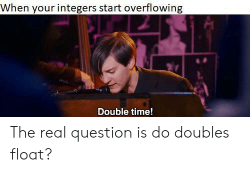 The Real, Time, and Double: When your integers start overflowing  Double time! The real question is do doubles float?